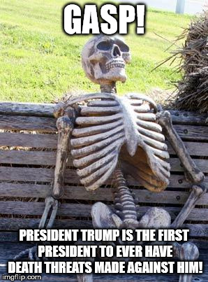 Waiting Skeleton Meme | GASP! PRESIDENT TRUMP IS THE FIRST PRESIDENT TO EVER HAVE DEATH THREATS MADE AGAINST HIM! | image tagged in memes,waiting skeleton | made w/ Imgflip meme maker