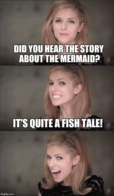 I've a tail to tell... | DID YOU HEAR THE STORY ABOUT THE MERMAID? IT'S QUITE A FISH TALE! | image tagged in memes,bad pun anna kendrick,jbmemegeek,mermaid,bad puns | made w/ Imgflip meme maker