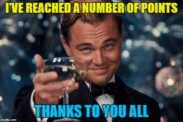 Stolen memes week - meme stolen from plenty of users :) | I'VE REACHED A NUMBER OF POINTS THANKS TO YOU ALL | image tagged in memes,leonardo dicaprio cheers,stolen memes week,points,imgflip users | made w/ Imgflip meme maker