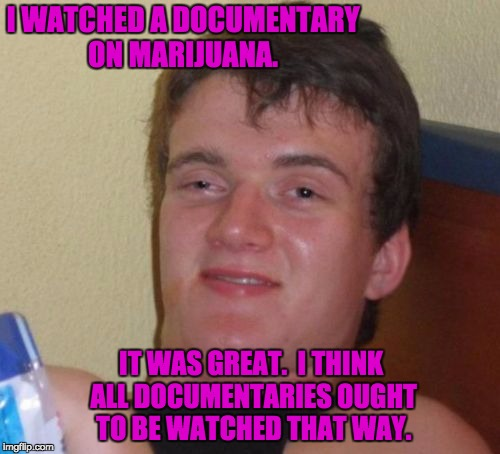 10 Guy Meme | I WATCHED A DOCUMENTARY ON MARIJUANA. IT WAS GREAT.  I THINK ALL DOCUMENTARIES OUGHT TO BE WATCHED THAT WAY. | image tagged in memes,10 guy | made w/ Imgflip meme maker