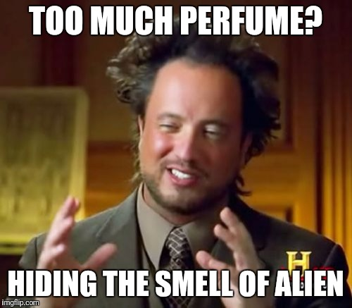 Ancient Aliens Meme | TOO MUCH PERFUME? HIDING THE SMELL OF ALIEN | image tagged in memes,ancient aliens | made w/ Imgflip meme maker