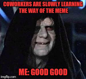 Let it Flow | COWORKERS ARE SLOWLY LEARNING THE WAY OF THE MEME ME: GOOD GOOD | image tagged in good good | made w/ Imgflip meme maker
