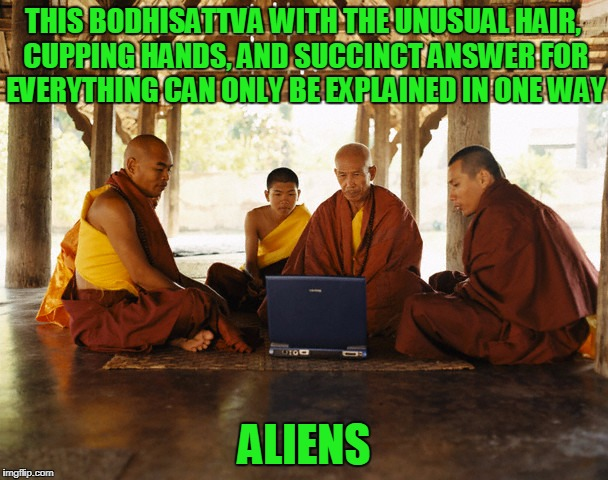 see the wisdom in his eyes? I think that comes from a probing... | THIS BODHISATTVA WITH THE UNUSUAL HAIR, CUPPING HANDS, AND SUCCINCT ANSWER FOR EVERYTHING CAN ONLY BE EXPLAINED IN ONE WAY ALIENS | image tagged in monks memeing,memes,ancient aliens,monks | made w/ Imgflip meme maker