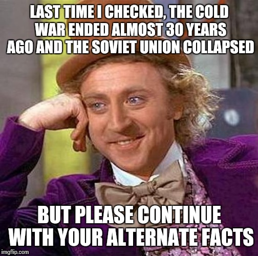 Creepy Condescending Wonka Meme | LAST TIME I CHECKED, THE COLD WAR ENDED ALMOST 30 YEARS AGO AND THE SOVIET UNION COLLAPSED BUT PLEASE CONTINUE WITH YOUR ALTERNATE FACTS | image tagged in memes,creepy condescending wonka | made w/ Imgflip meme maker