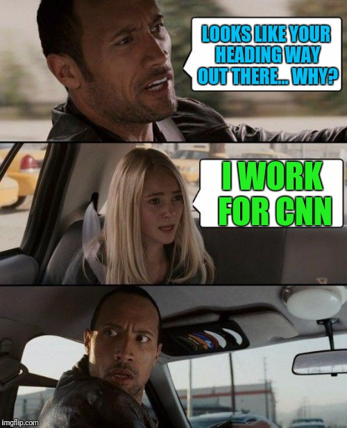 Boldly Going Where No Reporter Gone Before. Then Finding Brian Williams Was There. | LOOKS LIKE YOUR HEADING WAY OUT THERE... WHY? I WORK FOR CNN | image tagged in memes,the rock driving | made w/ Imgflip meme maker