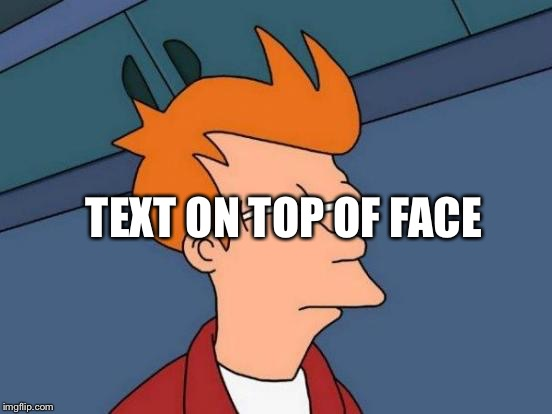 Futurama Fry Meme | TEXT ON TOP OF FACE | image tagged in memes,futurama fry | made w/ Imgflip meme maker