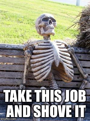 Waiting Skeleton Meme | TAKE THIS JOB AND SHOVE IT | image tagged in memes,waiting skeleton | made w/ Imgflip meme maker