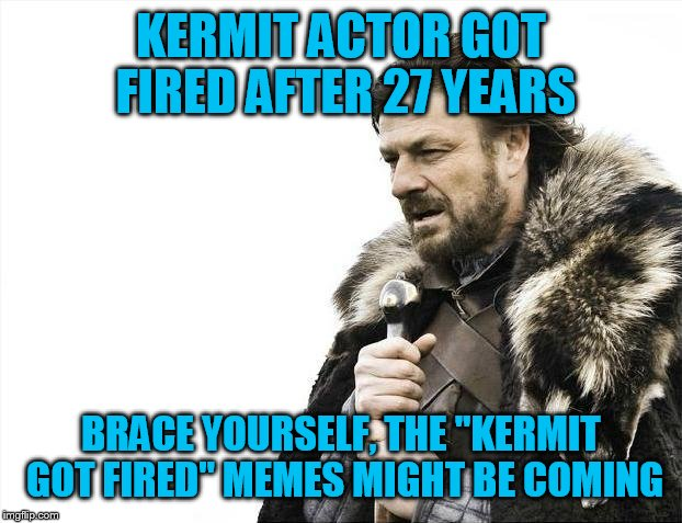 "Will they? | KERMIT ACTOR GOT FIRED AFTER 27 YEARS BRACE YOURSELF, THE ""KERMIT GOT FIRED"" MEMES MIGHT BE COMING 