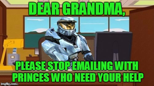 ghostofchurch Aaaand It's Gone | DEAR GRANDMA, PLEASE STOP EMAILING WITH PRINCES WHO NEED YOUR HELP | image tagged in ghostofchurch aaaand it's gone | made w/ Imgflip meme maker