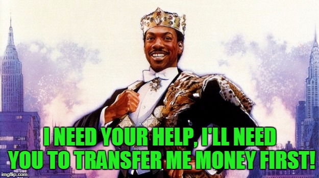 I NEED YOUR HELP, I'LL NEED YOU TO TRANSFER ME MONEY FIRST! | made w/ Imgflip meme maker