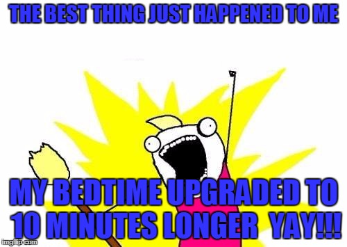 X All The Y Meme | THE BEST THING JUST HAPPENED TO ME MY BEDTIME UPGRADED TO 10 MINUTES LONGER  YAY!!! | image tagged in memes,x all the y | made w/ Imgflip meme maker