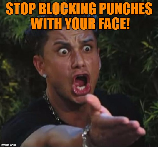 Pauly | STOP BLOCKING PUNCHES WITH YOUR FACE! | image tagged in pauly | made w/ Imgflip meme maker