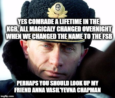 KGB Putin | YES COMRADE A LIFETIME IN THE KGB, ALL MAGICALY CHANGED OVERNIGHT WHEN WE CHANGED THE NAME TO THE FSB PERHAPS YOU SHOULD LOOK UP MY FRIEND A | image tagged in kgb putin | made w/ Imgflip meme maker