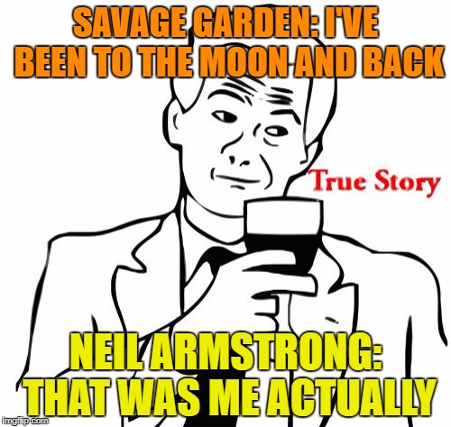 True Story | SAVAGE GARDEN: I'VE BEEN TO THE MOON AND BACK NEIL ARMSTRONG: THAT WAS ME ACTUALLY | image tagged in memes,true story | made w/ Imgflip meme maker