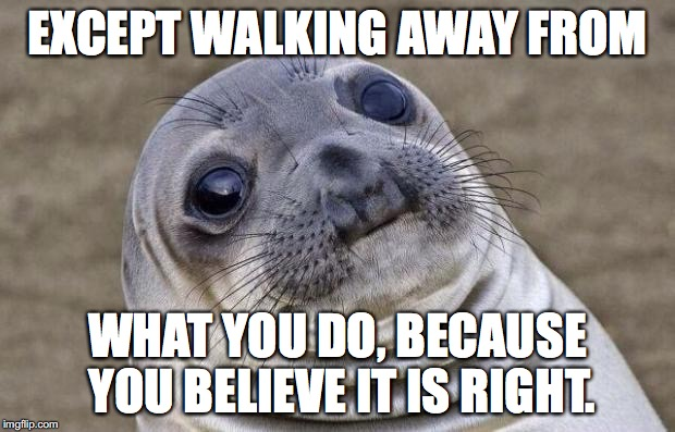 Awkward Moment Sealion Meme | EXCEPT WALKING AWAY FROM WHAT YOU DO, BECAUSE YOU BELIEVE IT IS RIGHT. | image tagged in memes,awkward moment sealion | made w/ Imgflip meme maker