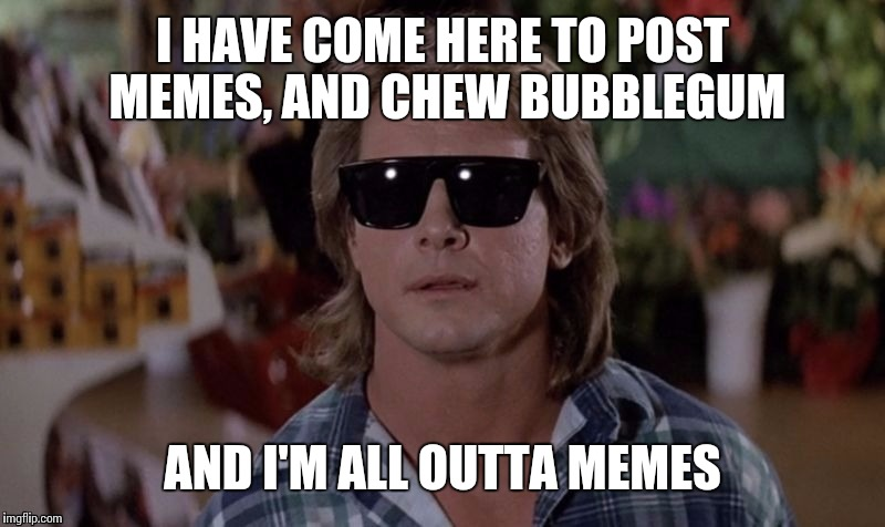 Anytime I can play with the best line ever |  I HAVE COME HERE TO POST MEMES, AND CHEW BUBBLEGUM; AND I'M ALL OUTTA MEMES | image tagged in roddy piper,stolen memes week,memes | made w/ Imgflip meme maker