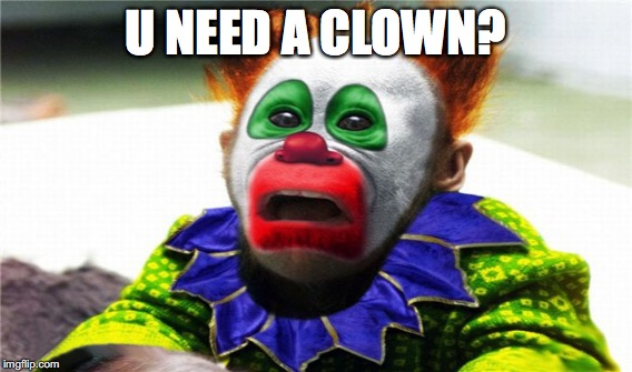 U NEED A CLOWN? | made w/ Imgflip meme maker