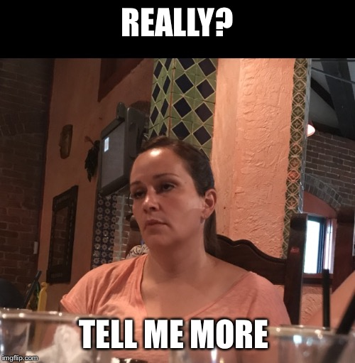 TellMeMore | REALLY? TELL ME MORE | image tagged in tellmemore | made w/ Imgflip meme maker