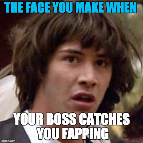 when your boss catches you fapping | THE FACE YOU MAKE WHEN YOUR BOSS CATCHES YOU FAPPING | image tagged in memes,fap,run away | made w/ Imgflip meme maker