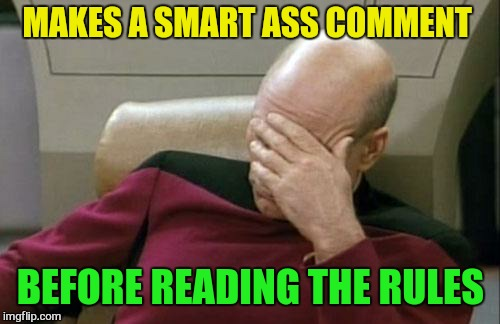 Captain Picard Facepalm Meme | MAKES A SMART ASS COMMENT BEFORE READING THE RULES | image tagged in memes,captain picard facepalm | made w/ Imgflip meme maker