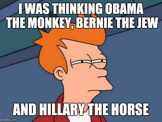 Futurama Fry Meme | I WAS THINKING OBAMA THE MONKEY, BERNIE THE JEW AND HILLARY THE HORSE | image tagged in memes,futurama fry | made w/ Imgflip meme maker