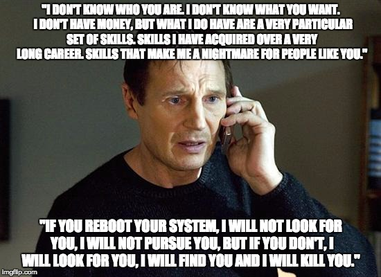 "Liam Neeson Taken 2 Meme | ""I DON'T KNOW WHO YOU ARE. I DON'T KNOW WHAT YOU WANT.  I DON'T HAVE MONEY, BUT WHAT I DO HAVE ARE A VERY PARTICULAR SET OF SKILLS. SKILLS I 