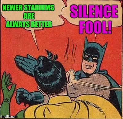 Batman Slapping Robin Meme | NEWER STADIUMS ARE ALWAYS BETTER SILENCE FOOL! | image tagged in memes,batman slapping robin | made w/ Imgflip meme maker