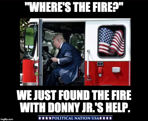 """WHERE'S THE FIRE?"" WE JUST FOUND THE FIRE WITH DONNY JR.'S HELP. 
