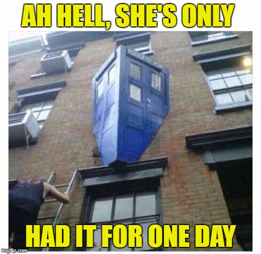 AH HELL, SHE'S ONLY HAD IT FOR ONE DAY | image tagged in dr who | made w/ Imgflip meme maker