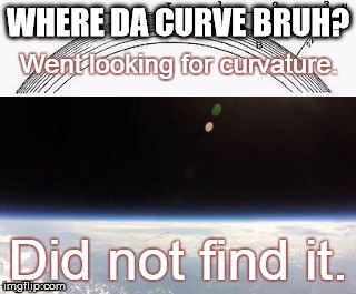There is no curve to Earth | WHERE DA CURVE BRUH? | image tagged in flat earth,piggycam,121000ft,no globe | made w/ Imgflip meme maker