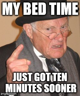 Back In My Day Meme | MY BED TIME JUST GOT TEN MINUTES SOONER | image tagged in memes,back in my day | made w/ Imgflip meme maker