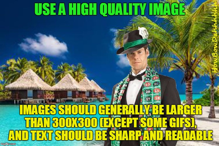 Merciful Mod's Submission Tips | USE A HIGH QUALITY IMAGE IMAGES SHOULD GENERALLY BE LARGER THAN 300X300 (EXCEPT SOME GIFS), AND TEXT SHOULD BE SHARP AND READABLE | image tagged in merciful mod in bora bora,memes,imgflip,submissions | made w/ Imgflip meme maker
