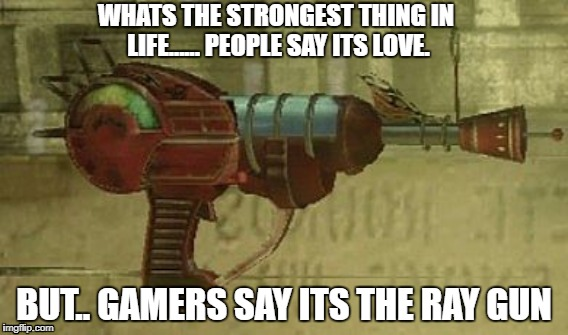 Ray gun | WHATS THE STRONGEST THING IN LIFE...... PEOPLE SAY ITS LOVE. BUT.. GAMERS SAY ITS THE RAY GUN | image tagged in gamers would understand | made w/ Imgflip meme maker