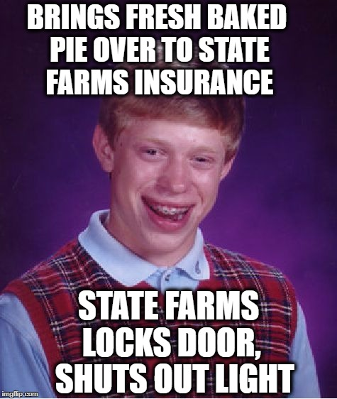 Like a good neighbor,  State Farms is there?? | BRINGS FRESH BAKED PIE OVER TO STATE FARMS INSURANCE STATE FARMS LOCKS DOOR,  SHUTS OUT LIGHT | image tagged in memes,bad luck brian | made w/ Imgflip meme maker