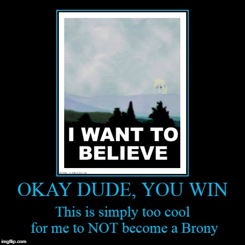 it has reached the pinnacle of cultural reference | OKAY DUDE, YOU WIN | This is simply too cool for me to NOT become a Brony | image tagged in funny,demotivationals,my little pony,brony | made w/ Imgflip demotivational maker