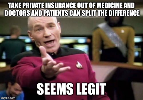 Picard Wtf Meme | TAKE PRIVATE INSURANCE OUT OF MEDICINE AND DOCTORS AND PATIENTS CAN SPLIT THE DIFFERENCE SEEMS LEGIT | image tagged in memes,picard wtf | made w/ Imgflip meme maker