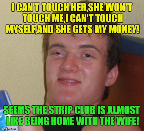 Moral compass  | I CAN'T TOUCH HER,SHE WON'T TOUCH ME,I CAN'T TOUCH MYSELF,AND SHE GETS MY MONEY! SEEMS THE STRIP CLUB IS ALMOST LIKE BEING HOME WITH THE WIF | image tagged in memes,10 guy,funny | made w/ Imgflip meme maker