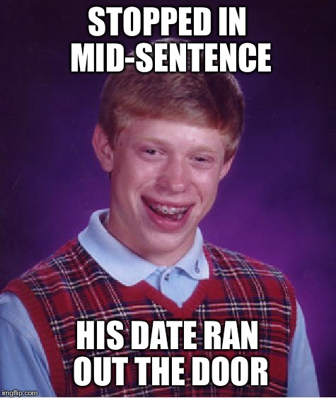 Bad Luck Brian Meme | STOPPED IN MID-SENTENCE HIS DATE RAN OUT THE DOOR | image tagged in memes,bad luck brian | made w/ Imgflip meme maker