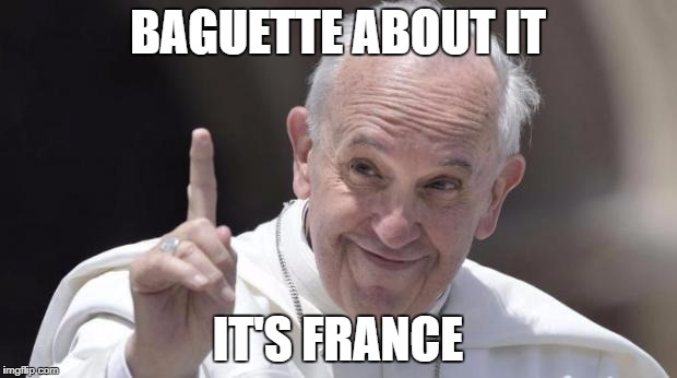 BAGUETTE ABOUT IT IT'S FRANCE | image tagged in papa francesco sentenzioso | made w/ Imgflip meme maker
