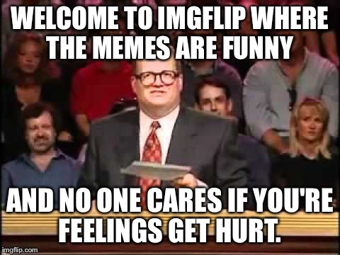 WELCOME TO IMGFLIP WHERE THE MEMES ARE FUNNY AND NO ONE CARES IF YOU'RE FEELINGS GET HURT. | made w/ Imgflip meme maker