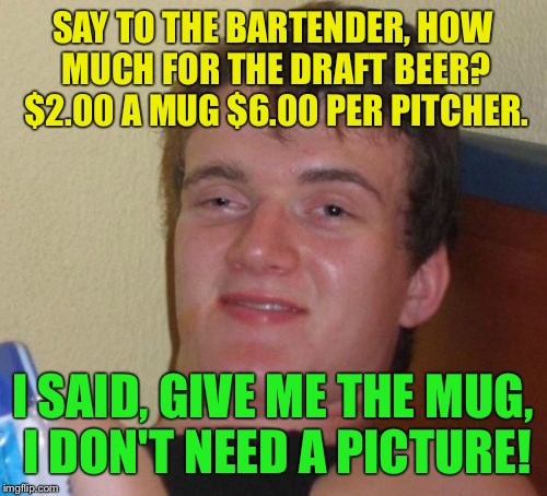 Photogenic  | SAY TO THE BARTENDER, HOW MUCH FOR THE DRAFT BEER? $2.00 A MUG $6.00 PER PITCHER. I SAID, GIVE ME THE MUG, I DON'T NEED A PICTURE! | image tagged in memes,10 guy,funny | made w/ Imgflip meme maker