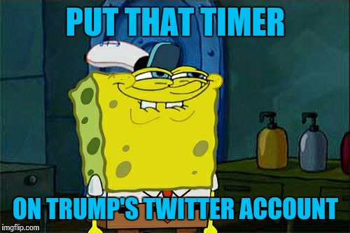 Dont You Squidward Meme | PUT THAT TIMER ON TRUMP'S TWITTER ACCOUNT | image tagged in memes,dont you squidward | made w/ Imgflip meme maker