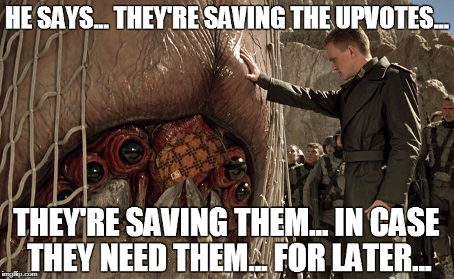 sst alien brain bug | HE SAYS... THEY'RE SAVING THE UPVOTES... THEY'RE SAVING THEM... IN CASE THEY NEED THEM... FOR LATER... | image tagged in sst alien brain bug,scumbag | made w/ Imgflip meme maker