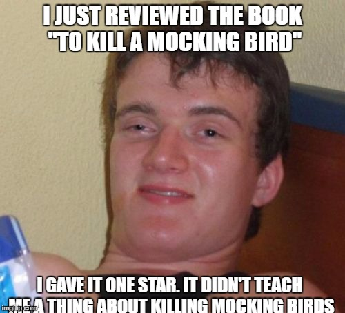 "10 Guy Meme | I JUST REVIEWED THE BOOK ""TO KILL A MOCKING BIRD"" I GAVE IT ONE STAR. IT DIDN'T TEACH ME A THING ABOUT KILLING MOCKING BIRDS 