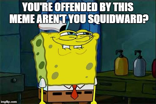 Dont You Squidward Meme | YOU'RE OFFENDED BY THIS MEME AREN'T YOU SQUIDWARD? | image tagged in memes,dont you squidward | made w/ Imgflip meme maker