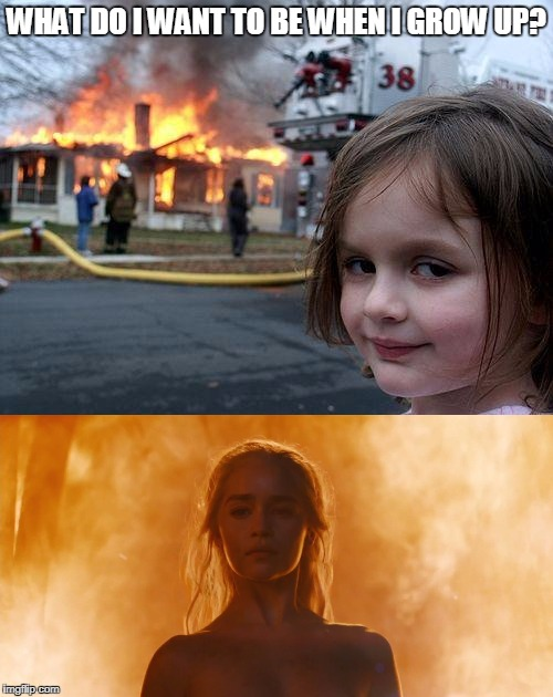 If You Like To Burn Things, Your Career Choice Is Clear | WHAT DO I WANT TO BE WHEN I GROW UP? | image tagged in disaster girl,daenerys targaryen,game of thrones,fire | made w/ Imgflip meme maker