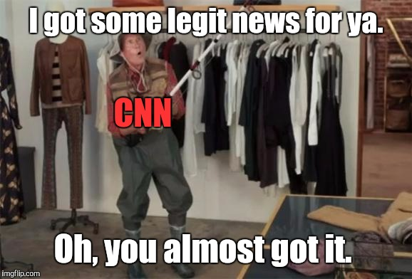 I got some legit news for ya. Oh, you almost got it. CNN | made w/ Imgflip meme maker