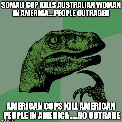 Philosoraptor Meme | SOMALI COP KILLS AUSTRALIAN WOMAN IN AMERICA....PEOPLE OUTRAGED AMERICAN COPS KILL AMERICAN PEOPLE IN AMERICA.....NO OUTRAGE | image tagged in memes,philosoraptor | made w/ Imgflip meme maker