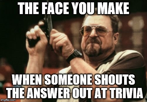 Am I The Only One Around Here | THE FACE YOU MAKE WHEN SOMEONE SHOUTS THE ANSWER OUT AT TRIVIA | image tagged in memes,am i the only one around here | made w/ Imgflip meme maker