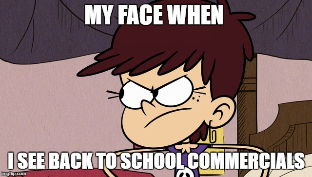 Don't Go Summer! | MY FACE WHEN I SEE BACK TO SCHOOL COMMERCIALS | image tagged in the loud house,memes,angry,back to school,summer | made w/ Imgflip meme maker